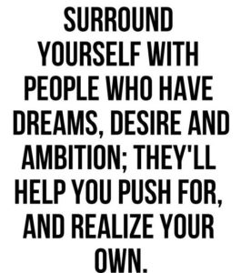Surround Yourself With People Who Have Dreams Desires and Ambition