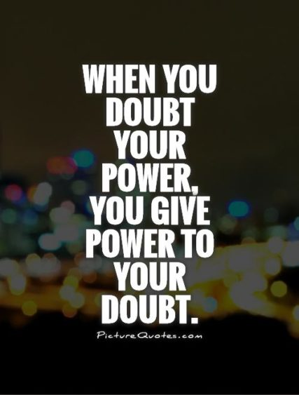 When You Doubt Your Power, You Give Power To Your Doubt.